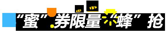 """""""蜜""""券限量""""蜂""""抢"""